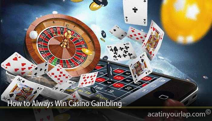How to Always Win Casino Gambling